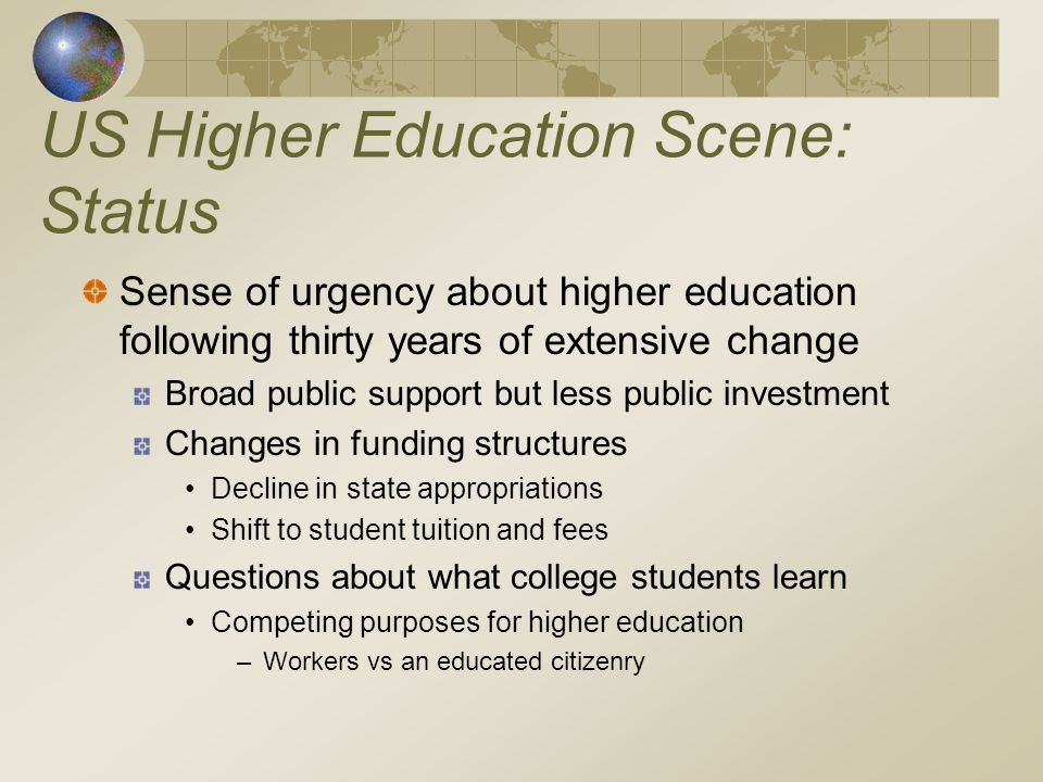 US Higher Education Scene: Status Sense of urgency about higher education following thirty years of extensive change Broad public support but less public investment Changes in funding structures Decline in state appropriations Shift to student tuition and fees Questions about what college students learn Competing purposes for higher education –Workers vs an educated citizenry