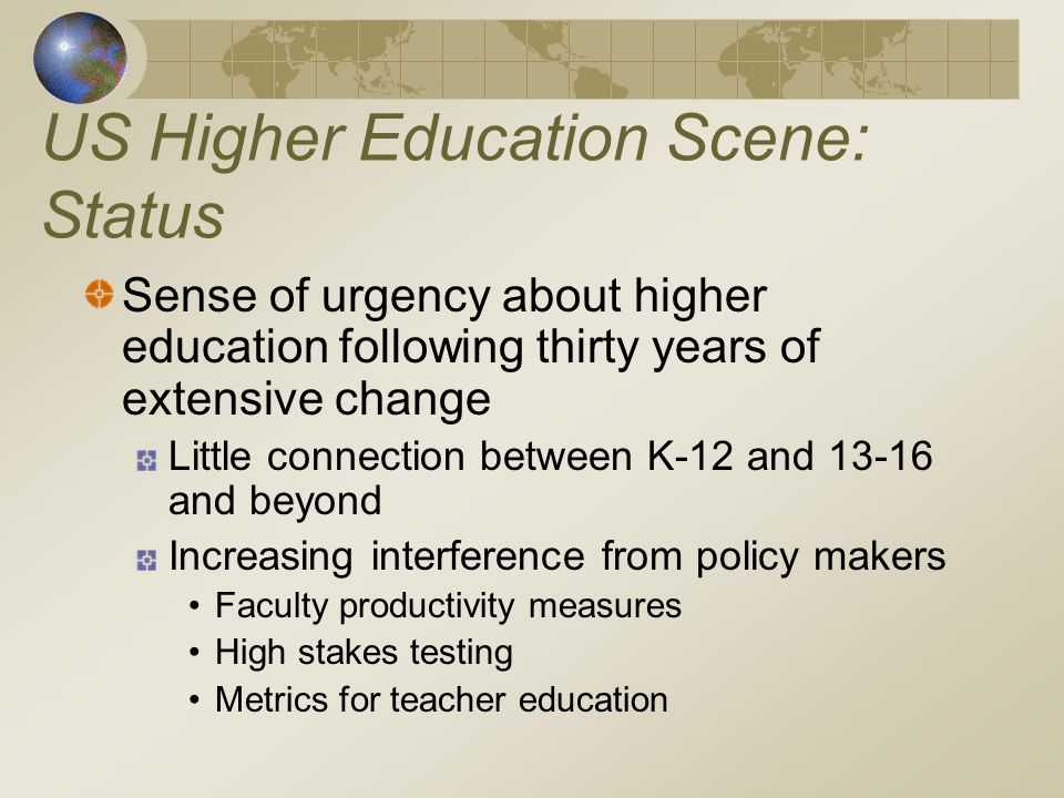 US Higher Education Scene: Status Sense of urgency about higher education following thirty years of extensive change Little connection between K-12 and and beyond Increasing interference from policy makers Faculty productivity measures High stakes testing Metrics for teacher education