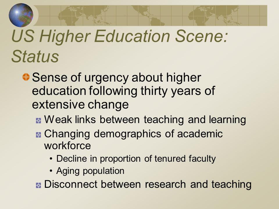 US Higher Education Scene: Status Sense of urgency about higher education following thirty years of extensive change Weak links between teaching and learning Changing demographics of academic workforce Decline in proportion of tenured faculty Aging population Disconnect between research and teaching