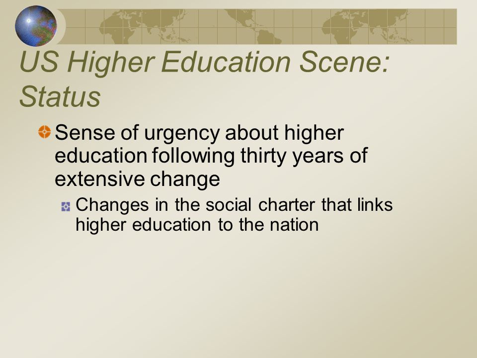 US Higher Education Scene: Status Sense of urgency about higher education following thirty years of extensive change Changes in the social charter that links higher education to the nation