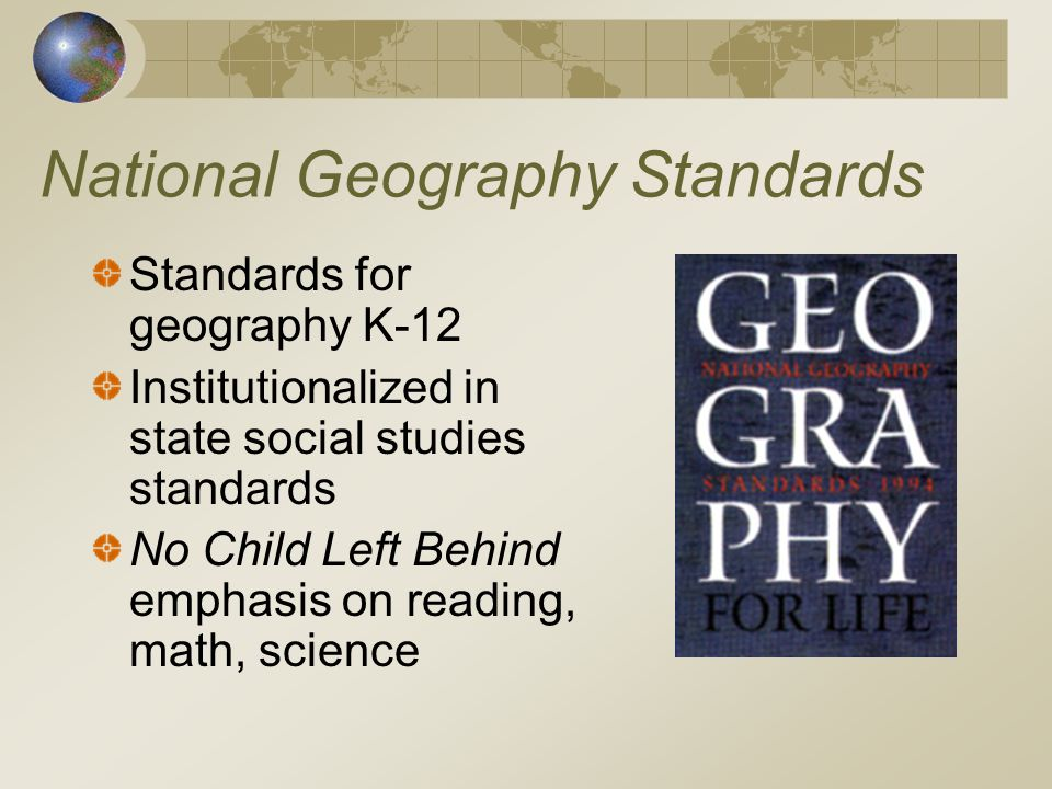 National Geography Standards Standards for geography K-12 Institutionalized in state social studies standards No Child Left Behind emphasis on reading, math, science