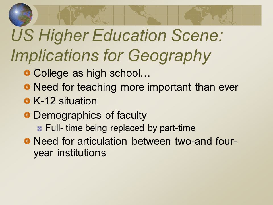 US Higher Education Scene: Implications for Geography College as high school… Need for teaching more important than ever K-12 situation Demographics of faculty Full- time being replaced by part-time Need for articulation between two-and four- year institutions
