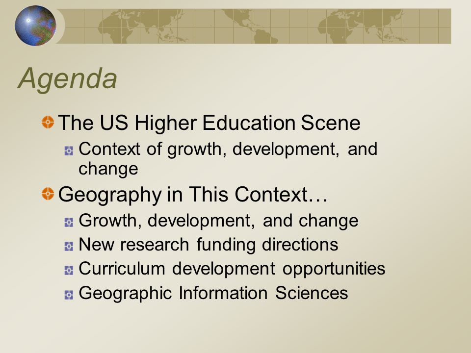 Agenda The US Higher Education Scene Context of growth, development, and change Geography in This Context… Growth, development, and change New research funding directions Curriculum development opportunities Geographic Information Sciences