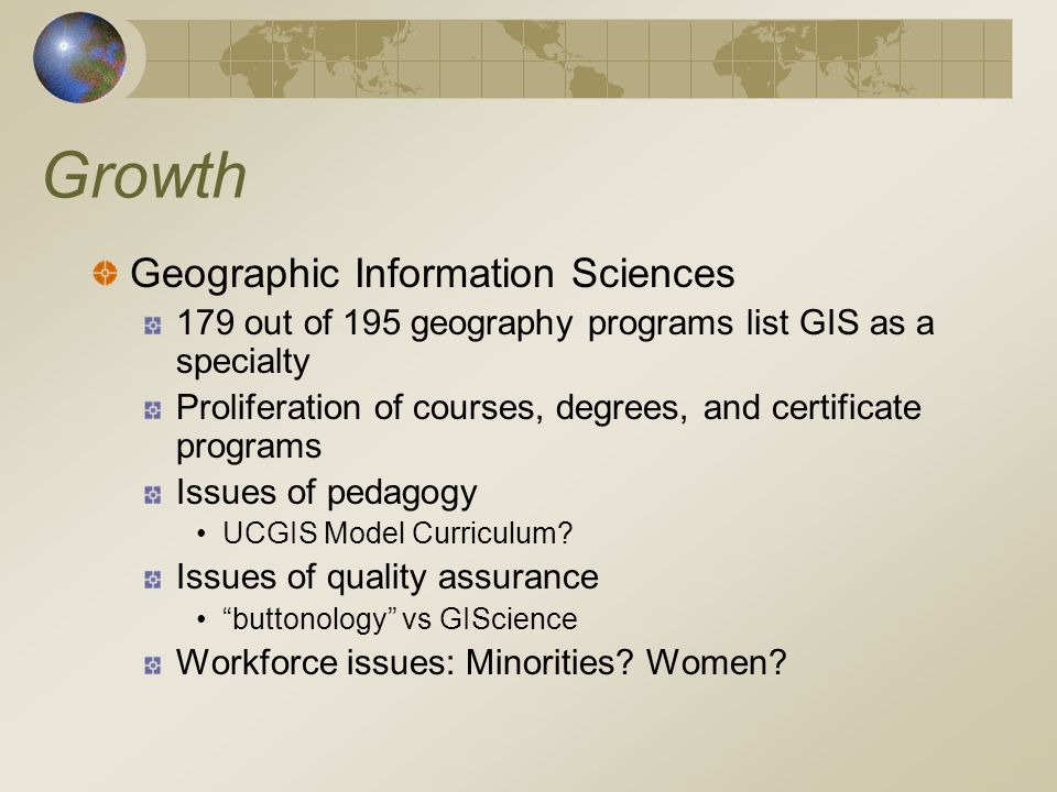 Growth Geographic Information Sciences 179 out of 195 geography programs list GIS as a specialty Proliferation of courses, degrees, and certificate programs Issues of pedagogy UCGIS Model Curriculum.