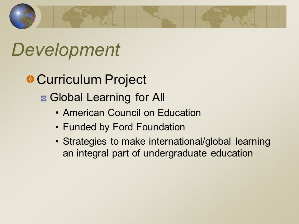 Development Curriculum Project Global Learning for All American Council on Education Funded by Ford Foundation Strategies to make international/global learning an integral part of undergraduate education