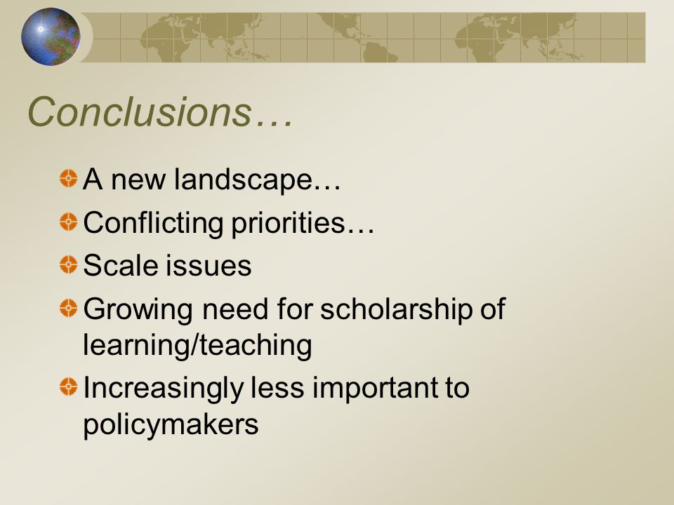 Conclusions… A new landscape… Conflicting priorities… Scale issues Growing need for scholarship of learning/teaching Increasingly less important to policymakers