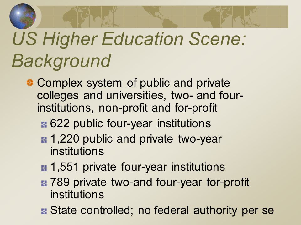 US Higher Education Scene: Background Complex system of public and private colleges and universities, two- and four- institutions, non-profit and for-profit 622 public four-year institutions 1,220 public and private two-year institutions 1,551 private four-year institutions 789 private two-and four-year for-profit institutions State controlled; no federal authority per se