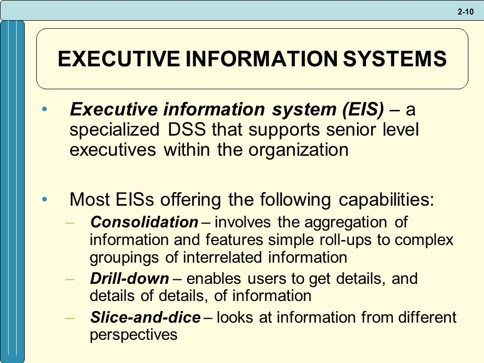 2-10 EXECUTIVE INFORMATION SYSTEMS Executive information system (EIS) – a specialized DSS that supports senior level executives within the organization Most EISs offering the following capabilities: –Consolidation – involves the aggregation of information and features simple roll-ups to complex groupings of interrelated information –Drill-down – enables users to get details, and details of details, of information –Slice-and-dice – looks at information from different perspectives