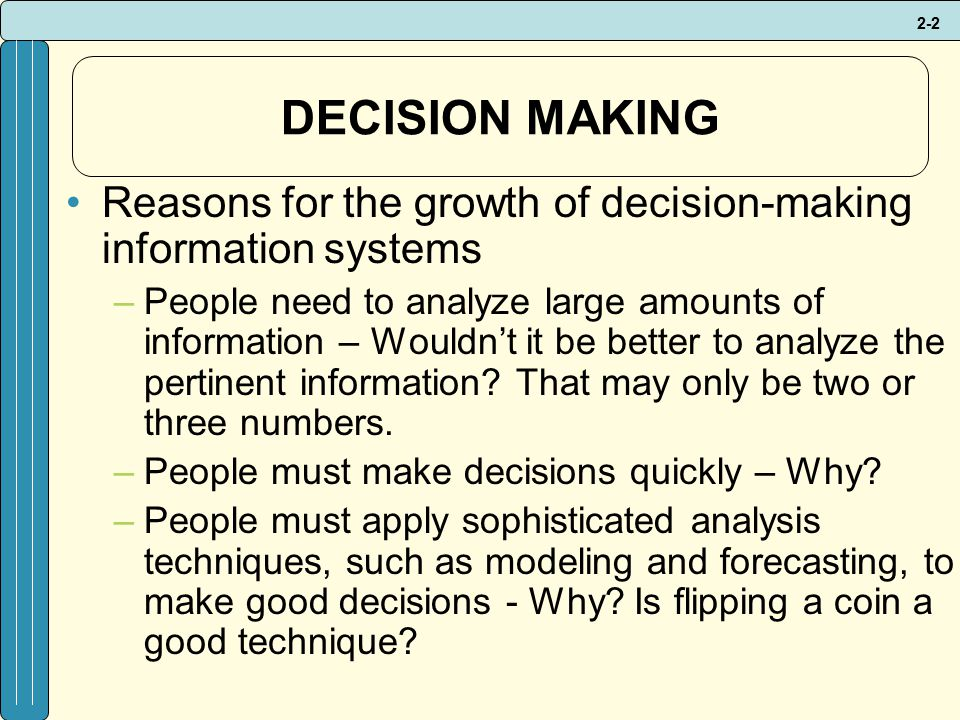2-2 DECISION MAKING Reasons for the growth of decision-making information systems –People need to analyze large amounts of information – Wouldn't it be better to analyze the pertinent information.