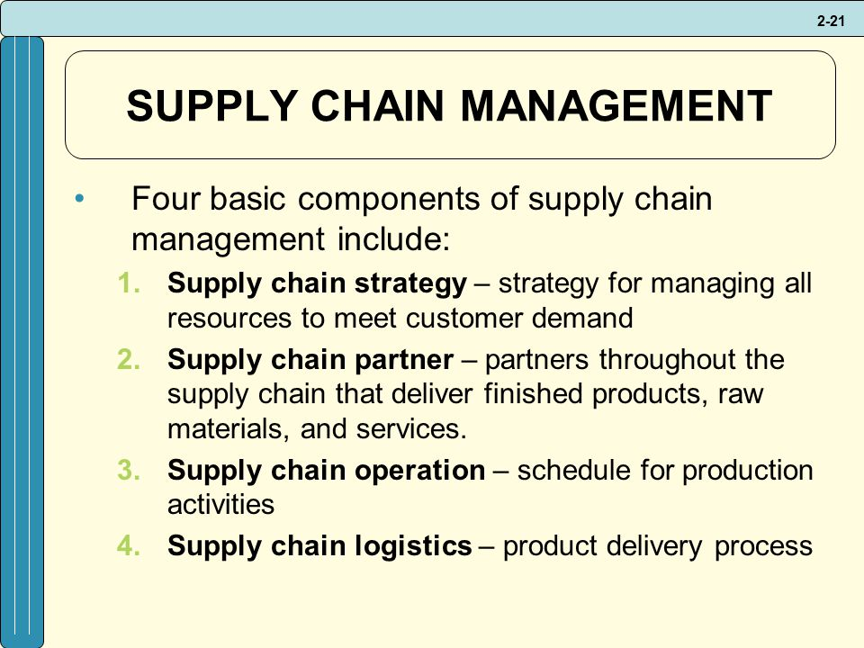 2-21 SUPPLY CHAIN MANAGEMENT Four basic components of supply chain management include: 1.Supply chain strategy – strategy for managing all resources to meet customer demand 2.Supply chain partner – partners throughout the supply chain that deliver finished products, raw materials, and services.