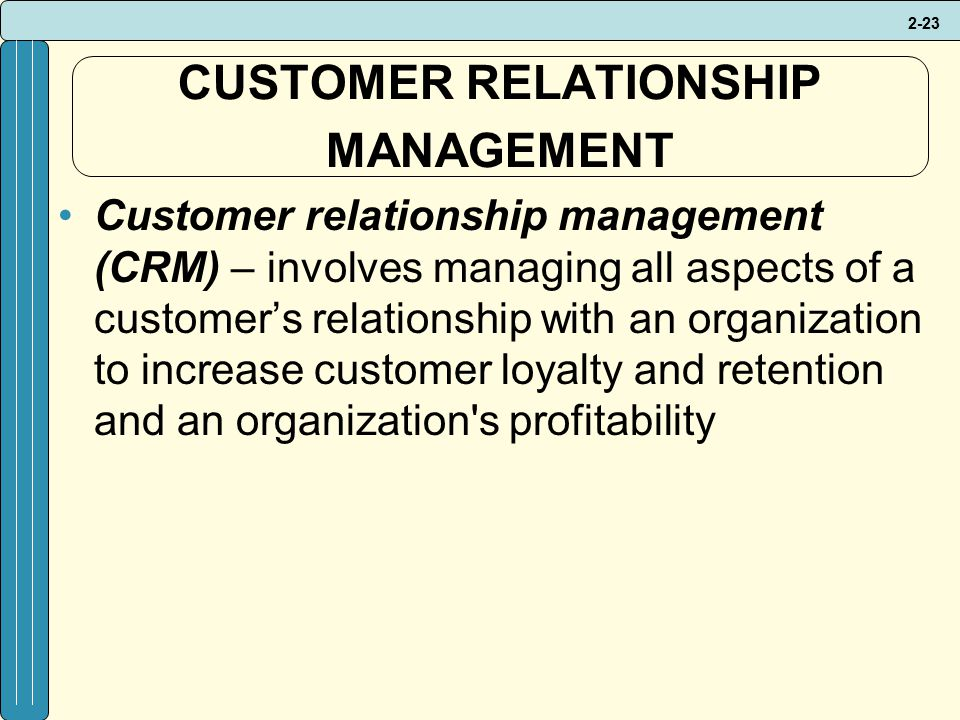 2-23 CUSTOMER RELATIONSHIP MANAGEMENT Customer relationship management (CRM) – involves managing all aspects of a customer's relationship with an organization to increase customer loyalty and retention and an organization s profitability