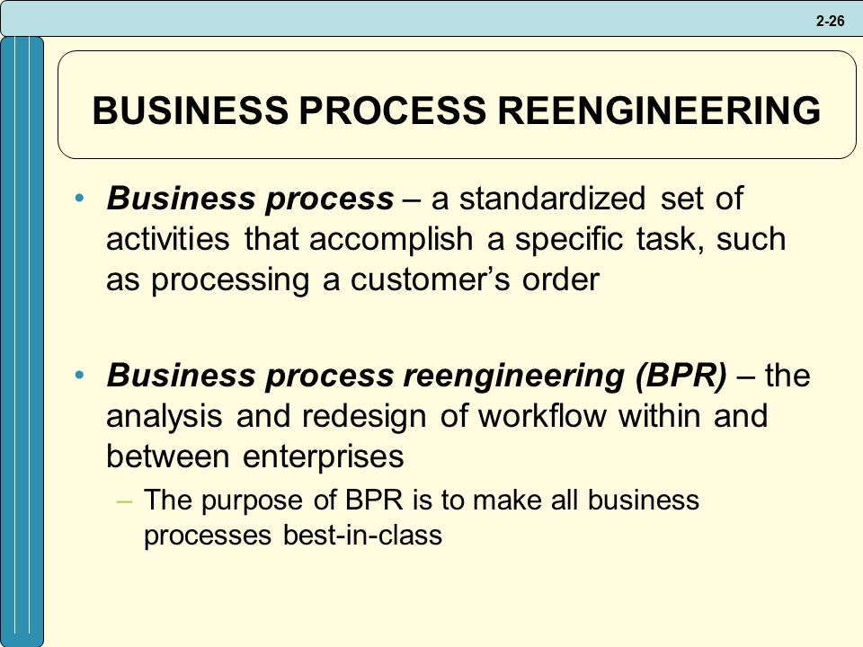 2-26 BUSINESS PROCESS REENGINEERING Business process – a standardized set of activities that accomplish a specific task, such as processing a customer's order Business process reengineering (BPR) – the analysis and redesign of workflow within and between enterprises –The purpose of BPR is to make all business processes best-in-class