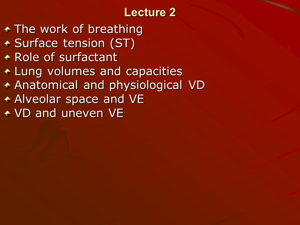 Lecture 2 The work of breathing Surface tension (ST) Role of surfactant Lung volumes and capacities Anatomical and physiological VD Alveolar space and VE VD and uneven VE