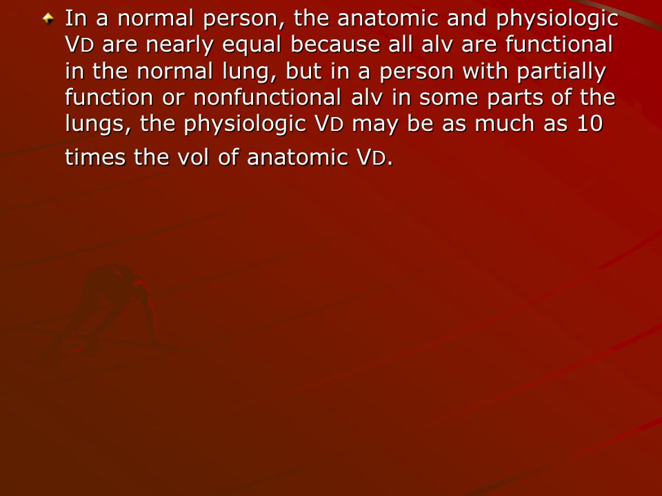 In a normal person, the anatomic and physiologic V D are nearly equal because all alv are functional in the normal lung, but in a person with partially function or nonfunctional alv in some parts of the lungs, the physiologic V D may be as much as 10 times the vol of anatomic V D.