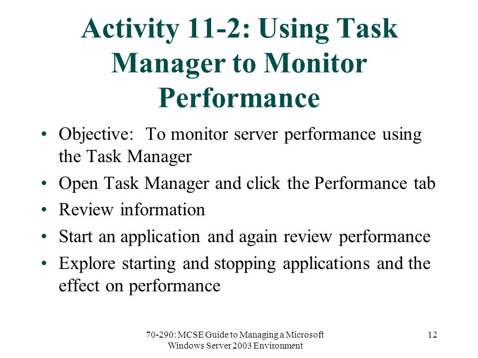 70-290: MCSE Guide to Managing a Microsoft Windows Server 2003 Environment 12 Activity 11-2: Using Task Manager to Monitor Performance Objective: To monitor server performance using the Task Manager Open Task Manager and click the Performance tab Review information Start an application and again review performance Explore starting and stopping applications and the effect on performance