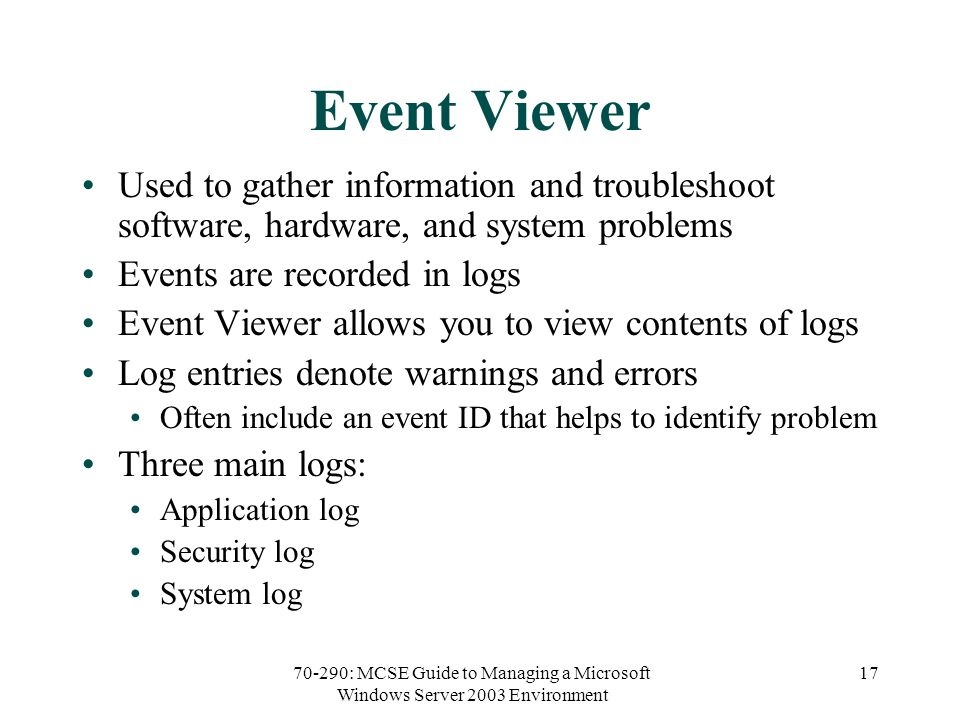 70-290: MCSE Guide to Managing a Microsoft Windows Server 2003 Environment 17 Event Viewer Used to gather information and troubleshoot software, hardware, and system problems Events are recorded in logs Event Viewer allows you to view contents of logs Log entries denote warnings and errors Often include an event ID that helps to identify problem Three main logs: Application log Security log System log