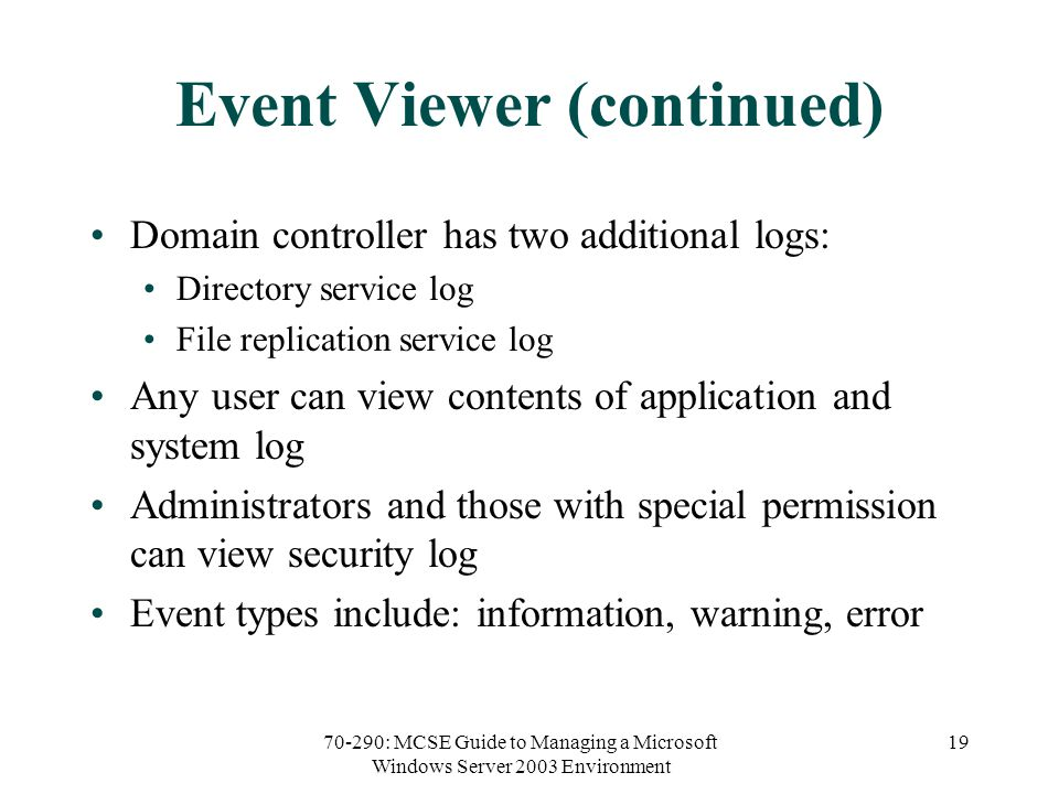 70-290: MCSE Guide to Managing a Microsoft Windows Server 2003 Environment 19 Event Viewer (continued) Domain controller has two additional logs: Directory service log File replication service log Any user can view contents of application and system log Administrators and those with special permission can view security log Event types include: information, warning, error