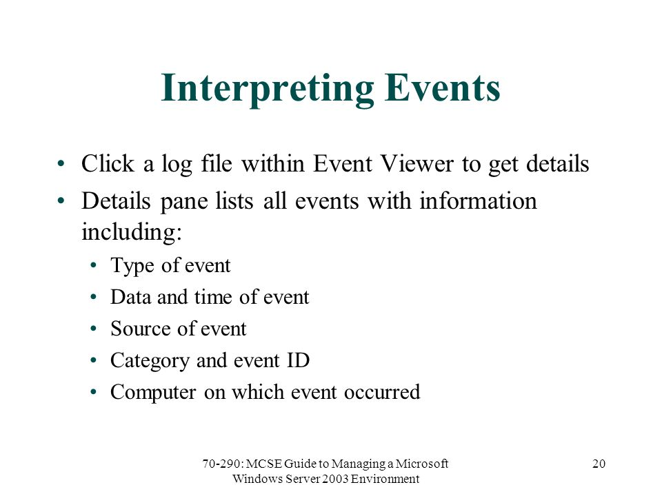 70-290: MCSE Guide to Managing a Microsoft Windows Server 2003 Environment 20 Interpreting Events Click a log file within Event Viewer to get details Details pane lists all events with information including: Type of event Data and time of event Source of event Category and event ID Computer on which event occurred