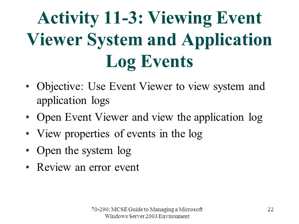 70-290: MCSE Guide to Managing a Microsoft Windows Server 2003 Environment 22 Activity 11-3: Viewing Event Viewer System and Application Log Events Objective: Use Event Viewer to view system and application logs Open Event Viewer and view the application log View properties of events in the log Open the system log Review an error event