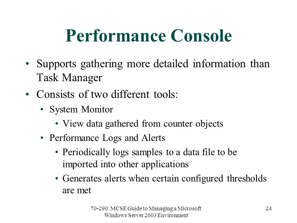 70-290: MCSE Guide to Managing a Microsoft Windows Server 2003 Environment 24 Performance Console Supports gathering more detailed information than Task Manager Consists of two different tools: System Monitor View data gathered from counter objects Performance Logs and Alerts Periodically logs samples to a data file to be imported into other applications Generates alerts when certain configured thresholds are met