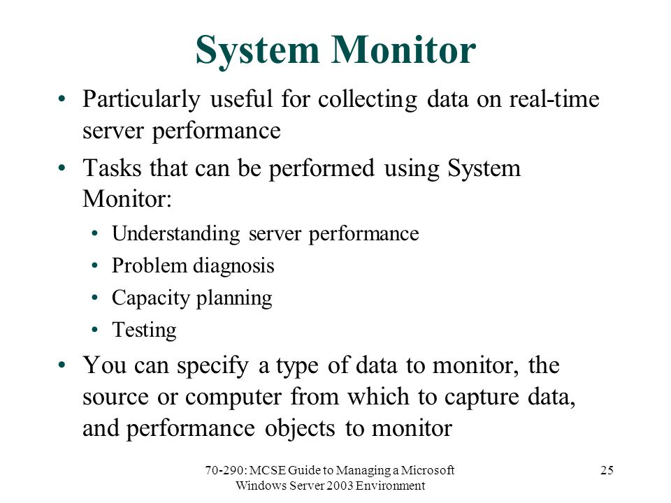 70-290: MCSE Guide to Managing a Microsoft Windows Server 2003 Environment 25 System Monitor Particularly useful for collecting data on real-time server performance Tasks that can be performed using System Monitor: Understanding server performance Problem diagnosis Capacity planning Testing You can specify a type of data to monitor, the source or computer from which to capture data, and performance objects to monitor