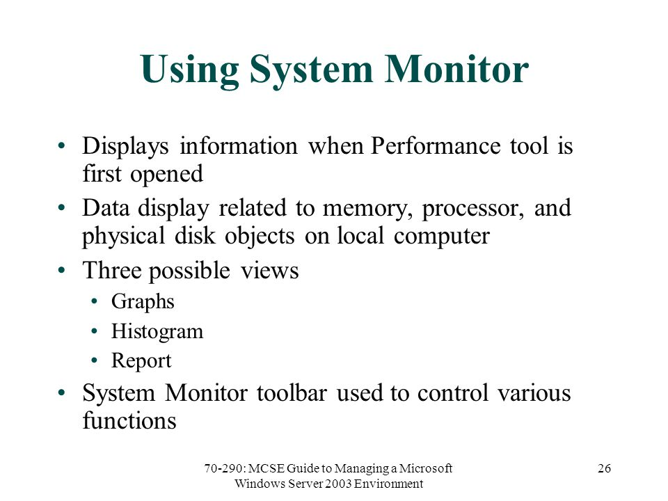 70-290: MCSE Guide to Managing a Microsoft Windows Server 2003 Environment 26 Using System Monitor Displays information when Performance tool is first opened Data display related to memory, processor, and physical disk objects on local computer Three possible views Graphs Histogram Report System Monitor toolbar used to control various functions