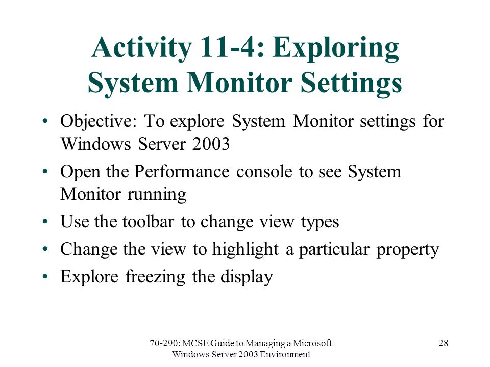 70-290: MCSE Guide to Managing a Microsoft Windows Server 2003 Environment 28 Activity 11-4: Exploring System Monitor Settings Objective: To explore System Monitor settings for Windows Server 2003 Open the Performance console to see System Monitor running Use the toolbar to change view types Change the view to highlight a particular property Explore freezing the display