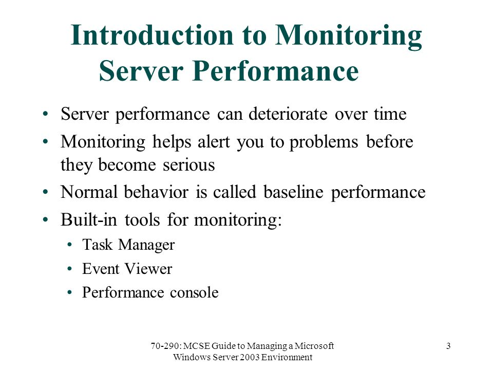 70-290: MCSE Guide to Managing a Microsoft Windows Server 2003 Environment 3 Introduction to Monitoring Server Performance Server performance can deteriorate over time Monitoring helps alert you to problems before they become serious Normal behavior is called baseline performance Built-in tools for monitoring: Task Manager Event Viewer Performance console