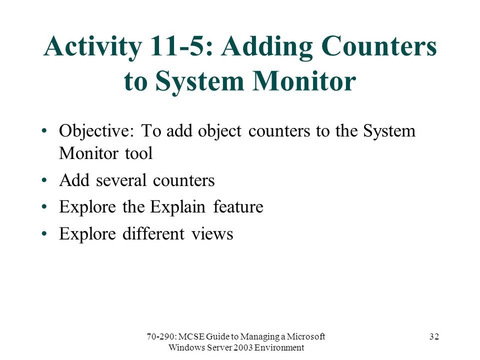 70-290: MCSE Guide to Managing a Microsoft Windows Server 2003 Environment 32 Activity 11-5: Adding Counters to System Monitor Objective: To add object counters to the System Monitor tool Add several counters Explore the Explain feature Explore different views