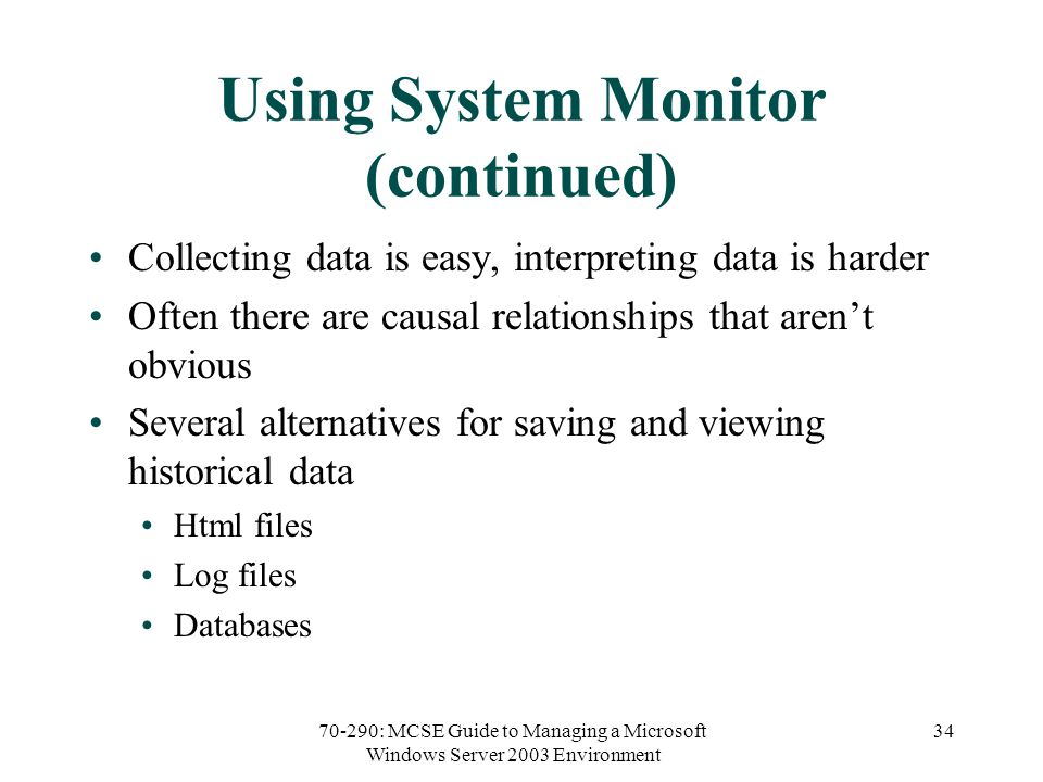 70-290: MCSE Guide to Managing a Microsoft Windows Server 2003 Environment 34 Using System Monitor (continued) Collecting data is easy, interpreting data is harder Often there are causal relationships that aren't obvious Several alternatives for saving and viewing historical data Html files Log files Databases