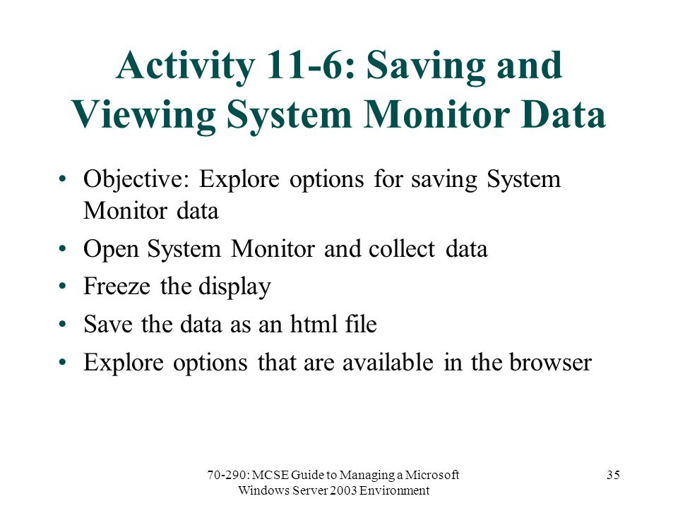 70-290: MCSE Guide to Managing a Microsoft Windows Server 2003 Environment 35 Activity 11-6: Saving and Viewing System Monitor Data Objective: Explore options for saving System Monitor data Open System Monitor and collect data Freeze the display Save the data as an html file Explore options that are available in the browser
