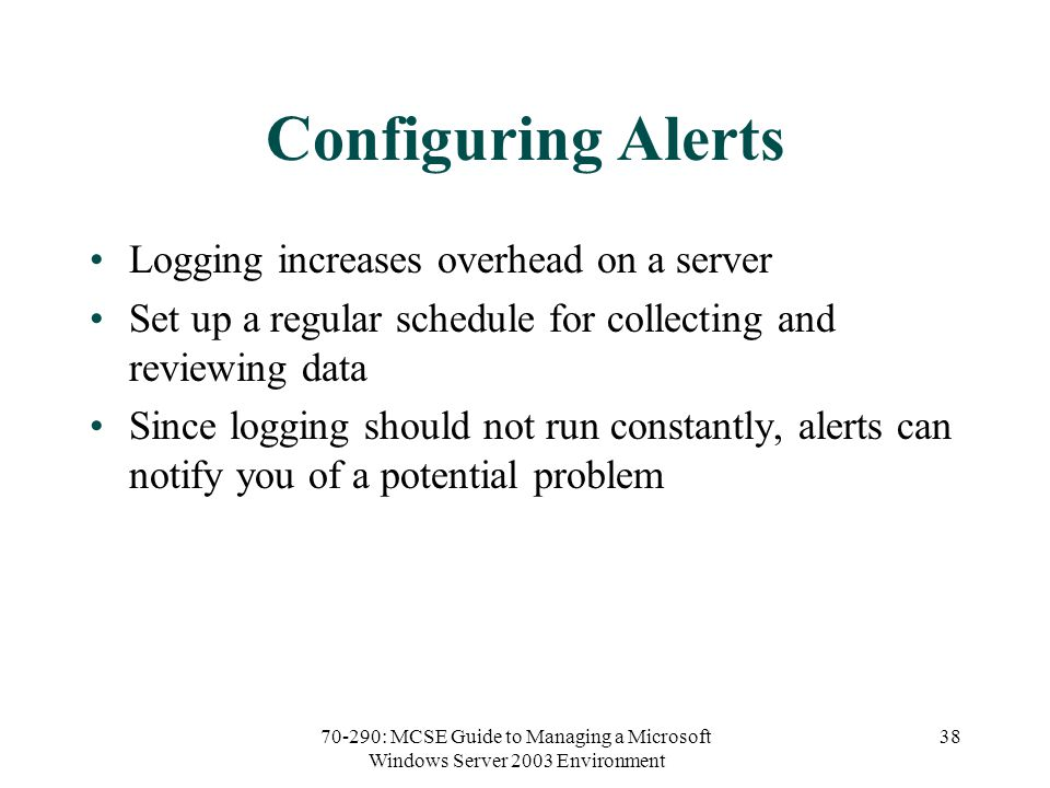 70-290: MCSE Guide to Managing a Microsoft Windows Server 2003 Environment 38 Configuring Alerts Logging increases overhead on a server Set up a regular schedule for collecting and reviewing data Since logging should not run constantly, alerts can notify you of a potential problem