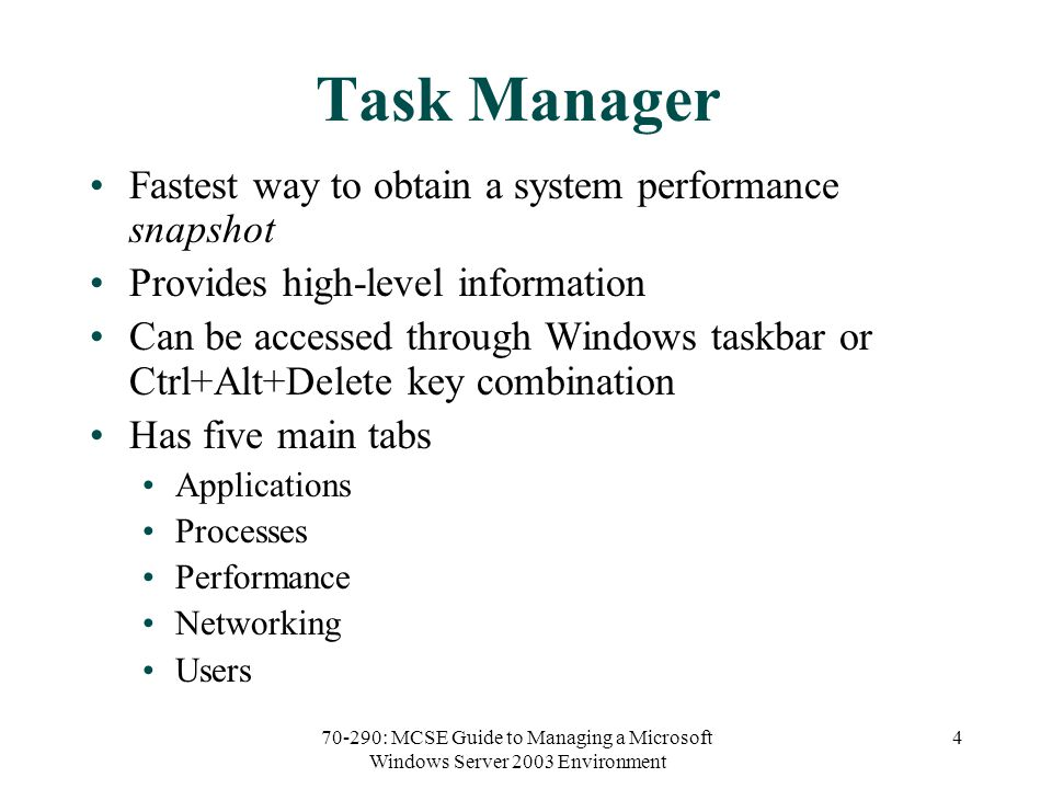 70-290: MCSE Guide to Managing a Microsoft Windows Server 2003 Environment 4 Task Manager Fastest way to obtain a system performance snapshot Provides high-level information Can be accessed through Windows taskbar or Ctrl+Alt+Delete key combination Has five main tabs Applications Processes Performance Networking Users
