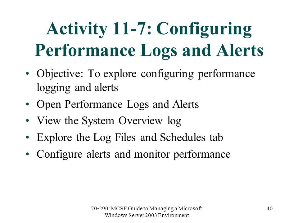 70-290: MCSE Guide to Managing a Microsoft Windows Server 2003 Environment 40 Activity 11-7: Configuring Performance Logs and Alerts Objective: To explore configuring performance logging and alerts Open Performance Logs and Alerts View the System Overview log Explore the Log Files and Schedules tab Configure alerts and monitor performance