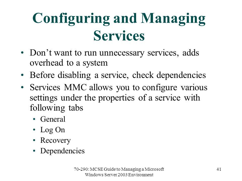 70-290: MCSE Guide to Managing a Microsoft Windows Server 2003 Environment 41 Configuring and Managing Services Don't want to run unnecessary services, adds overhead to a system Before disabling a service, check dependencies Services MMC allows you to configure various settings under the properties of a service with following tabs General Log On Recovery Dependencies