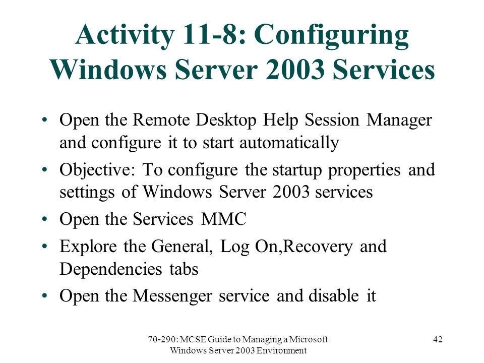 70-290: MCSE Guide to Managing a Microsoft Windows Server 2003 Environment 42 Activity 11-8: Configuring Windows Server 2003 Services Open the Remote Desktop Help Session Manager and configure it to start automatically Objective: To configure the startup properties and settings of Windows Server 2003 services Open the Services MMC Explore the General, Log On,Recovery and Dependencies tabs Open the Messenger service and disable it