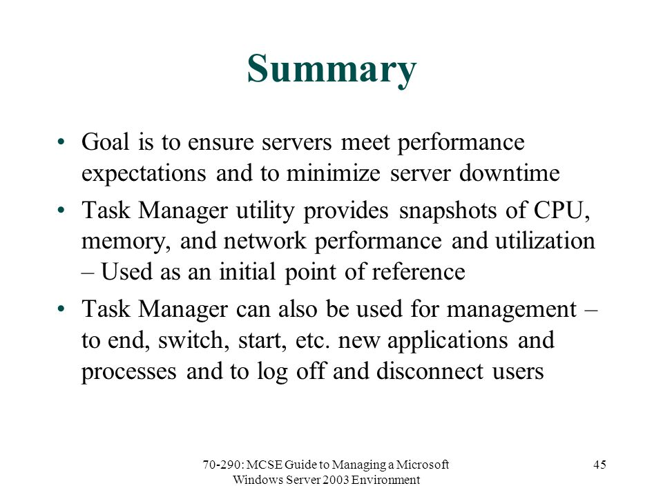 70-290: MCSE Guide to Managing a Microsoft Windows Server 2003 Environment 45 Summary Goal is to ensure servers meet performance expectations and to minimize server downtime Task Manager utility provides snapshots of CPU, memory, and network performance and utilization – Used as an initial point of reference Task Manager can also be used for management – to end, switch, start, etc.