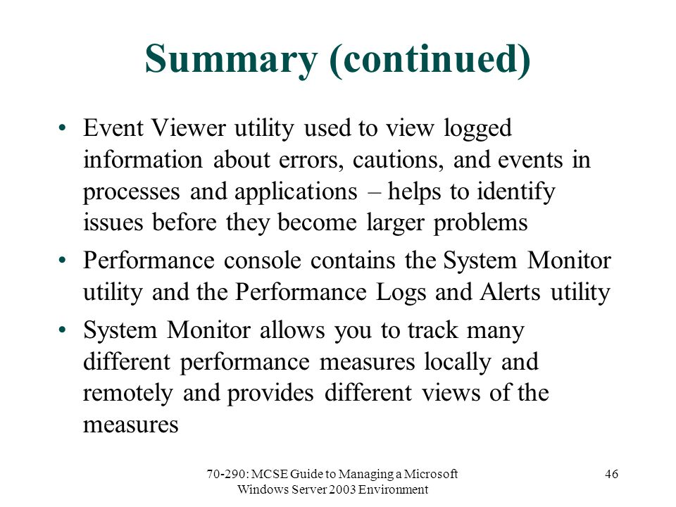 70-290: MCSE Guide to Managing a Microsoft Windows Server 2003 Environment 46 Summary (continued) Event Viewer utility used to view logged information about errors, cautions, and events in processes and applications – helps to identify issues before they become larger problems Performance console contains the System Monitor utility and the Performance Logs and Alerts utility System Monitor allows you to track many different performance measures locally and remotely and provides different views of the measures