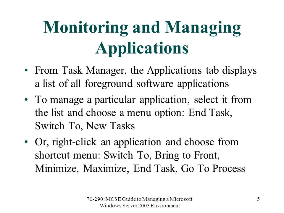 70-290: MCSE Guide to Managing a Microsoft Windows Server 2003 Environment 5 Monitoring and Managing Applications From Task Manager, the Applications tab displays a list of all foreground software applications To manage a particular application, select it from the list and choose a menu option: End Task, Switch To, New Tasks Or, right-click an application and choose from shortcut menu: Switch To, Bring to Front, Minimize, Maximize, End Task, Go To Process