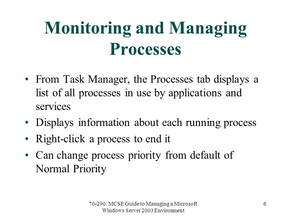 70-290: MCSE Guide to Managing a Microsoft Windows Server 2003 Environment 6 Monitoring and Managing Processes From Task Manager, the Processes tab displays a list of all processes in use by applications and services Displays information about each running process Right-click a process to end it Can change process priority from default of Normal Priority