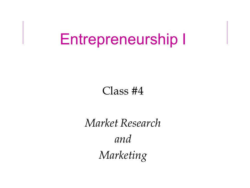 Entrepreneurship I Class #4 Market Research and Marketing