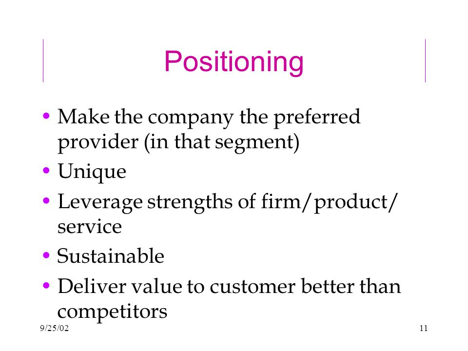 9/25/0211 Positioning Make the company the preferred provider (in that segment) Unique Leverage strengths of firm/product/ service Sustainable Deliver value to customer better than competitors