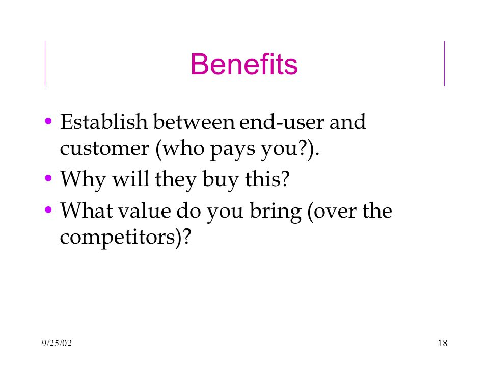 9/25/0218 Benefits Establish between end-user and customer (who pays you ).