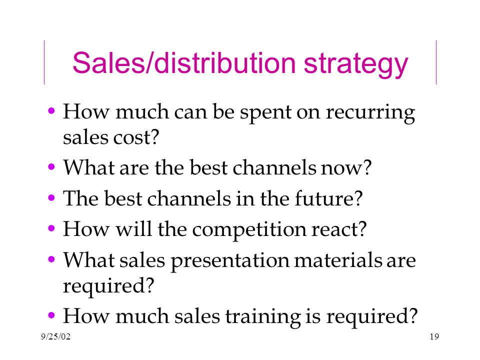 9/25/0219 Sales/distribution strategy How much can be spent on recurring sales cost.