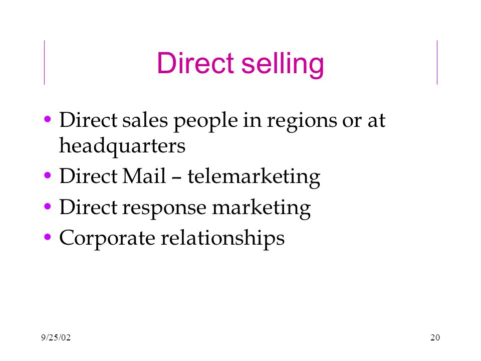 9/25/0220 Direct selling Direct sales people in regions or at headquarters Direct Mail – telemarketing Direct response marketing Corporate relationships