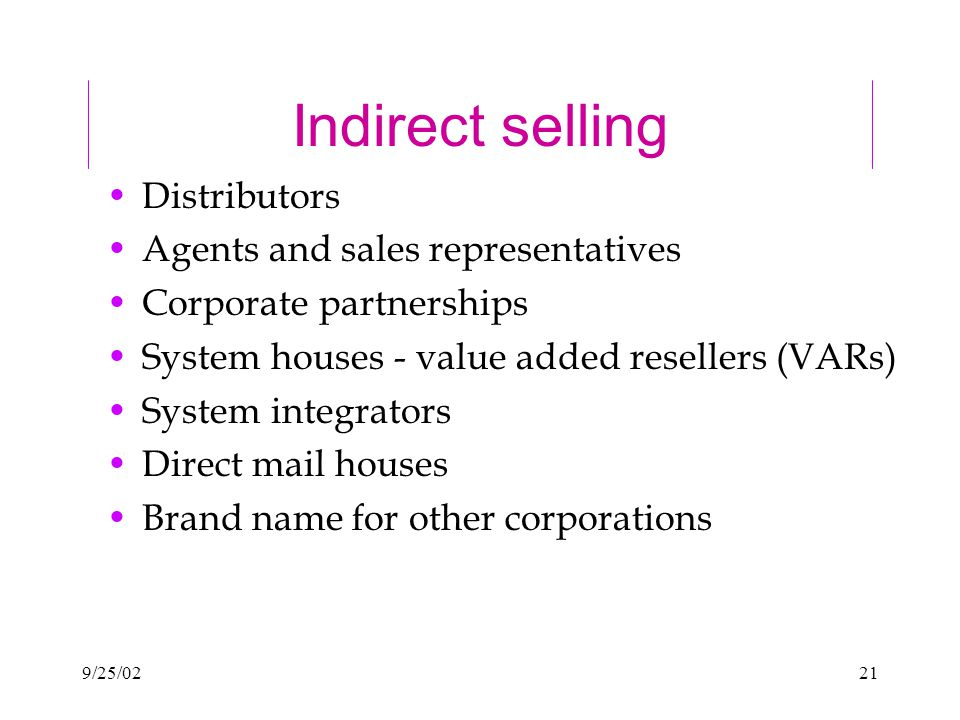 9/25/0221 Indirect selling Distributors Agents and sales representatives Corporate partnerships System houses - value added resellers (VARs) System integrators Direct mail houses Brand name for other corporations