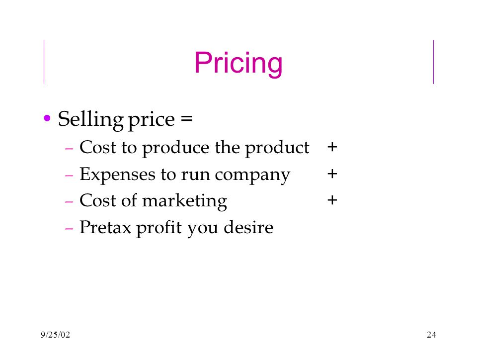 9/25/0224 Pricing Selling price = –Cost to produce the product + –Expenses to run company + –Cost of marketing+ –Pretax profit you desire