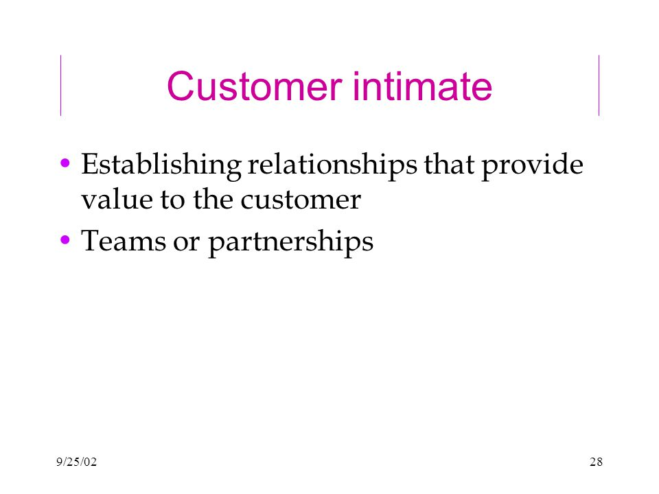 9/25/0228 Customer intimate Establishing relationships that provide value to the customer Teams or partnerships