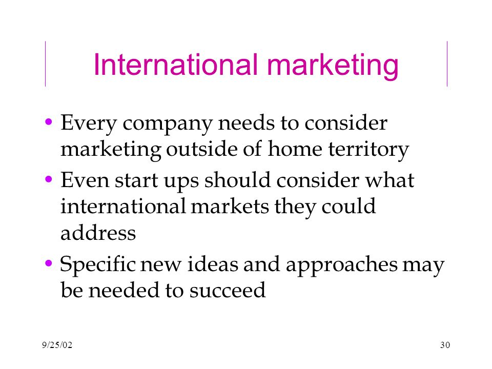 9/25/0230 International marketing Every company needs to consider marketing outside of home territory Even start ups should consider what international markets they could address Specific new ideas and approaches may be needed to succeed