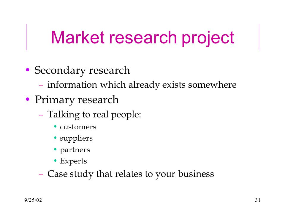 9/25/0231 Market research project Secondary research –information which already exists somewhere Primary research –Talking to real people: customers suppliers partners Experts –Case study that relates to your business